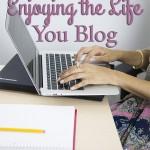 3 Tips for Enjoying the Life You Blog